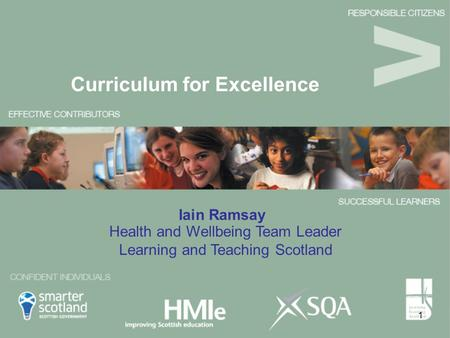 1 Iain Ramsay Curriculum for Excellence Health and Wellbeing Team Leader Learning and Teaching Scotland.