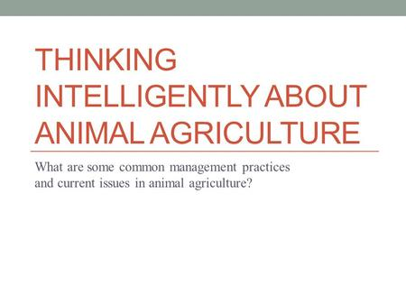 THINKING INTELLIGENTLY ABOUT ANIMAL AGRICULTURE What are some common management practices and current issues in animal agriculture?