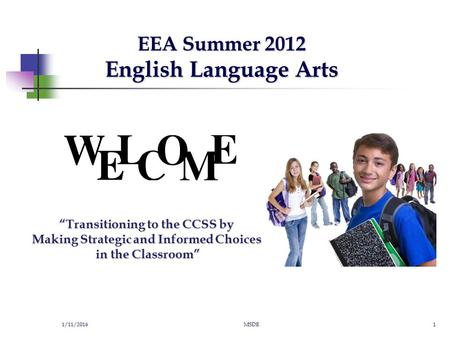 "EEA Summer 2012 English Language Arts 1/11/2016MSDE1 ""Transitioning to the CCSS by Making Strategic and Informed Choices in the Classroom"""