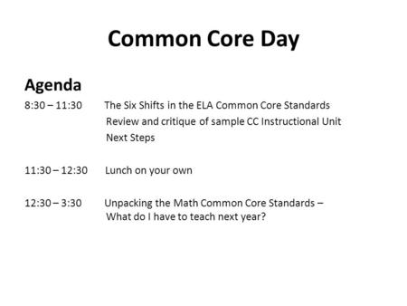 Common Core Day Agenda 8:30 – 11:30 The Six Shifts in the ELA Common Core Standards Review and critique of sample CC Instructional Unit Next Steps 11:30.