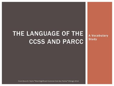 A Vocabulary Study THE LANGUAGE OF THE CCSS AND PARCC From Bruce D. Taylor Most Significant Common Core Key Terms, Chicago 2014.