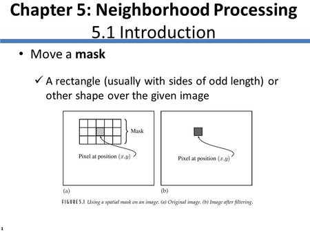 1 Chapter 5: Neighborhood Processing 5.1 Introduction Move a mask A rectangle (usually with sides of odd length) or other shape over the given image.