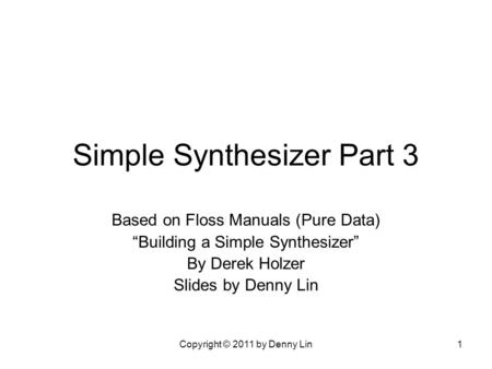 "Copyright © 2011 by Denny Lin1 Simple Synthesizer Part 3 Based on Floss Manuals (Pure Data) ""Building a Simple Synthesizer"" By Derek Holzer Slides by Denny."