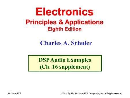 Electronics Principles & Applications Eighth Edition DSP Audio Examples (Ch. 16 supplement) Charles A. Schuler McGraw-Hill©2013 by The McGraw-Hill Companies,