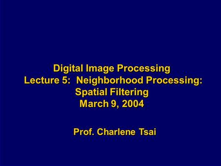 Digital Image Processing Lecture 5: Neighborhood Processing: Spatial Filtering March 9, 2004 Prof. Charlene Tsai.