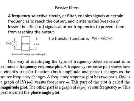 Passive filters A frequency selective circuit, or filter, enables signals at certain frequencies to reach the output, and it attenuates (weaken or lessen.