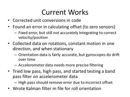 Current Works Corrected unit conversions in code Found an error in calculating offset (to zero sensors) – Fixed error, but still not accurately integrating.