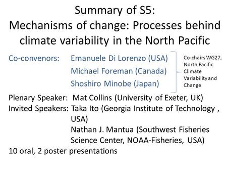 Summary of S5: Mechanisms of change: Processes behind climate variability in the North Pacific Co-convenors: Emanuele Di Lorenzo (USA) Michael Foreman.