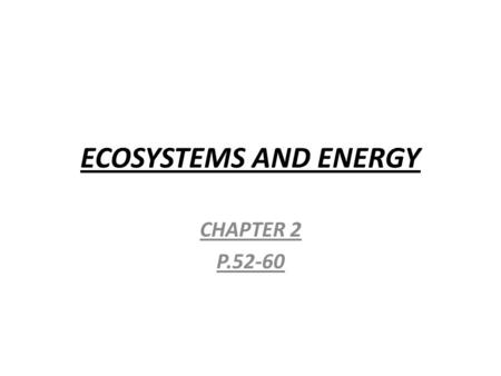 ECOSYSTEMS AND ENERGY CHAPTER 2 P.52-60. ENERGY  THE ABILITY TO DO WORK OR CAUSE CHANGE.