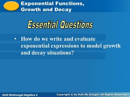 Holt McDougal Algebra 2 Exponential Functions, Growth, and Decay Exponential Functions, Growth and Decay Holt Algebra 2Holt McDougal Algebra 2 How do.