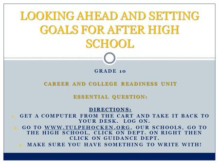 GRADE 10 CAREER AND COLLEGE READINESS UNIT ESSENTIAL QUESTION: DIRECTIONS: 1. GET A COMPUTER FROM THE CART AND TAKE IT BACK TO YOUR DESK. LOG ON. 2. GO.