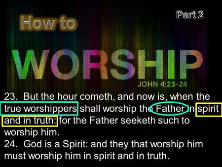 23. But the hour cometh, and now is, when the true worshippers shall worship the Father in spirit and in truth: for the Father seeketh such to worship.