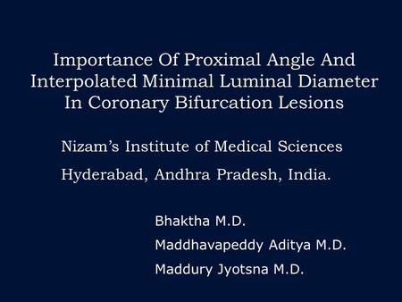 Importance Of Proximal Angle And Interpolated Minimal Luminal Diameter In Coronary Bifurcation Lesions Bhaktha M.D. Maddhavapeddy Aditya M.D. Maddury Jyotsna.