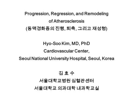 Progression, Regression, and Remodeling of Atherosclerosis ( 동맥경화증의 진행, 퇴축, 그리고 재성형 ) Hyo-Soo Kim, MD, PhD Cardiovascular Center, Seoul National University.