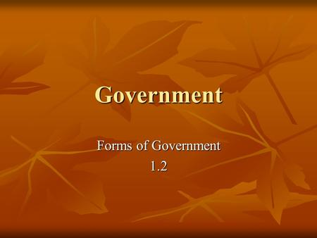 "Government Forms of Government 1.2. Classifying ""For forms of government let fools contest: Whate'er is best administer'd is best. ""For forms of government."