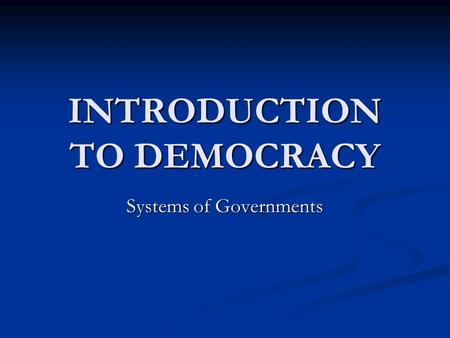 INTRODUCTION TO DEMOCRACY Systems of Governments.