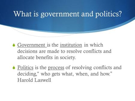 What is government and politics?  Government is the institution in which decisions are made to resolve conflicts and allocate benefits in society.  Politics.