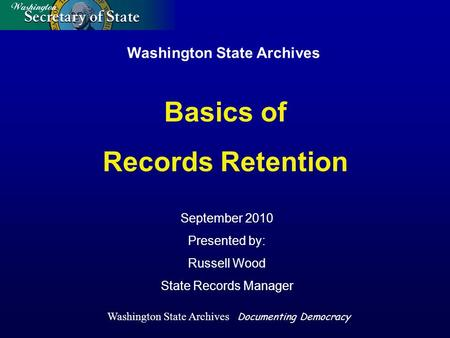 Washington State Archives September 2010 Presented by: Russell Wood State Records Manager Basics of Records Retention Washington State Archives Documenting.