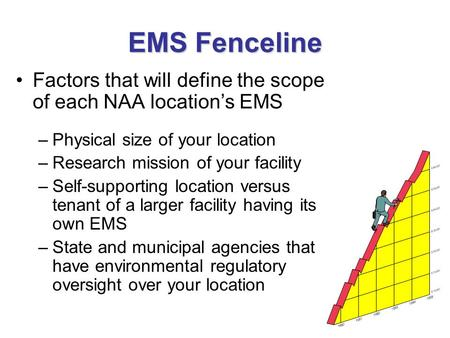 EMS Fenceline Factors that will define the scope of each NAA location's EMS –Physical size of your location –Research mission of your facility –Self-supporting.