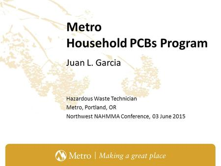 Metro Household PCBs Program Juan L. Garcia Hazardous Waste Technician Metro, Portland, OR Northwest NAHMMA Conference, 03 June 2015.