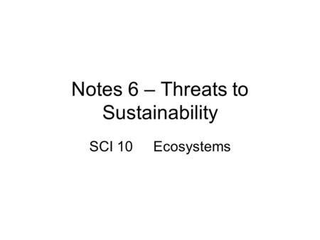 Notes 6 – Threats to Sustainability SCI 10Ecosystems.