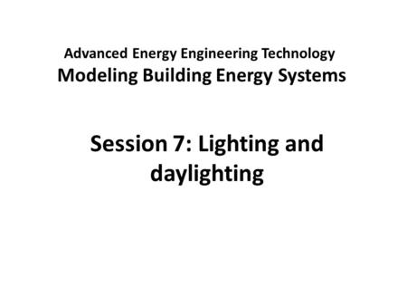 Advanced Energy Engineering Technology Modeling Building Energy Systems Session 7: Lighting and daylighting.