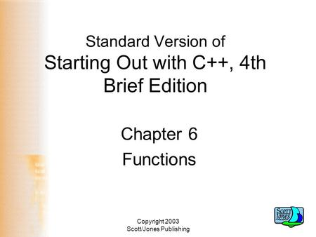 Copyright 2003 Scott/Jones Publishing Standard Version of Starting Out with C++, 4th Brief Edition Chapter 6 Functions.
