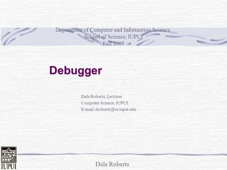 Dale Roberts Debugger Dale Roberts, Lecturer Computer Science, IUPUI   Department of Computer and Information Science, School.