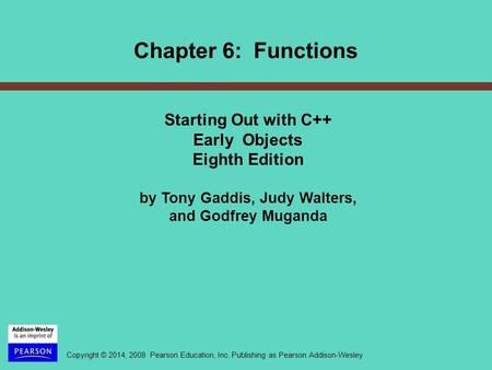 Copyright © 2014, 2008 Pearson Education, Inc. Publishing as Pearson Addison-Wesley Chapter 6: Functions Starting Out with C++ Early Objects Eighth Edition.