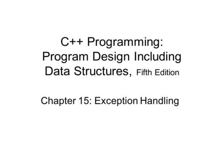 Chapter 15: Exception Handling C++ Programming: Program Design Including Data Structures, Fifth Edition.
