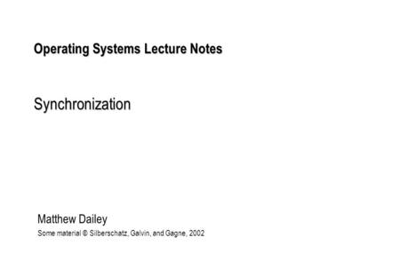 Operating Systems Lecture Notes Synchronization Matthew Dailey Some material © Silberschatz, Galvin, and Gagne, 2002.