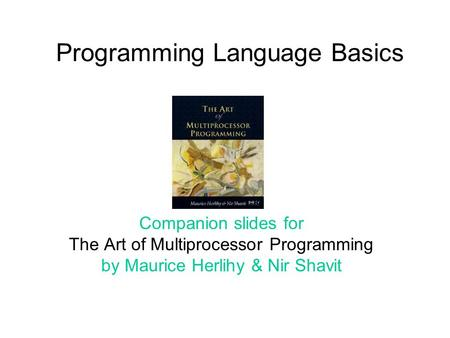 Programming Language Basics Companion slides for The Art of Multiprocessor Programming by Maurice Herlihy & Nir Shavit.