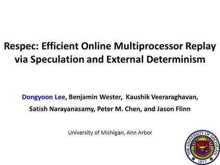 Dongyoon Lee, Benjamin Wester, Kaushik Veeraraghavan, Satish Narayanasamy, Peter M. Chen, and Jason Flinn University of Michigan, Ann Arbor Respec: Efficient.