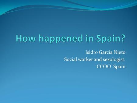 Isidro García Nieto Social worker and sexologist. CCOO Spain.