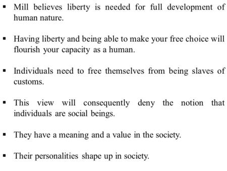  Mill believes liberty is needed for full development of human nature.  Having liberty and being able to make your free choice will flourish your capacity.