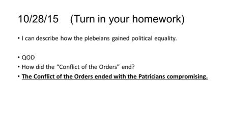 "10/28/15 (Turn in your homework) I can describe how the plebeians gained political equality. QOD How did the ""Conflict of the Orders"" end? The Conflict."