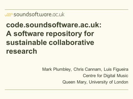 Code.soundsoftware.ac.uk: A software repository for sustainable collaborative research Mark Plumbley, Chris Cannam, Luis Figueira Centre for Digital Music.