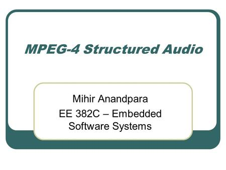 MPEG-4 Structured Audio Mihir Anandpara EE 382C – Embedded Software Systems.