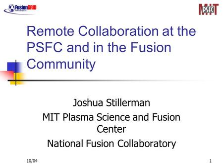 10/041 Remote Collaboration at the PSFC and in the Fusion Community Joshua Stillerman MIT Plasma Science and Fusion Center National Fusion Collaboratory.