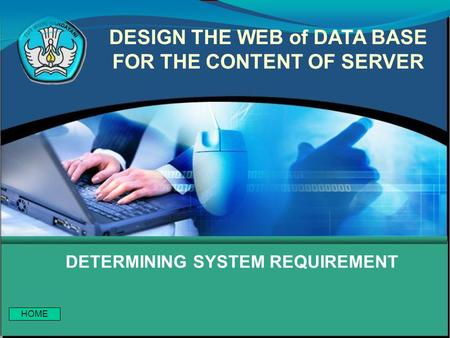 DETERMINING SYSTEM REQUIREMENT DESIGN THE WEB of DATA BASE FOR THE CONTENT OF SERVER HOME.