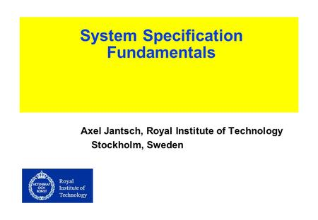 Royal Institute of Technology System Specification Fundamentals Axel Jantsch, Royal Institute of Technology Stockholm, Sweden.
