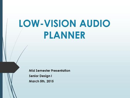 LOW-VISION AUDIO PLANNER Mid Semester Presentation Senior Design I March 5th, 2015.