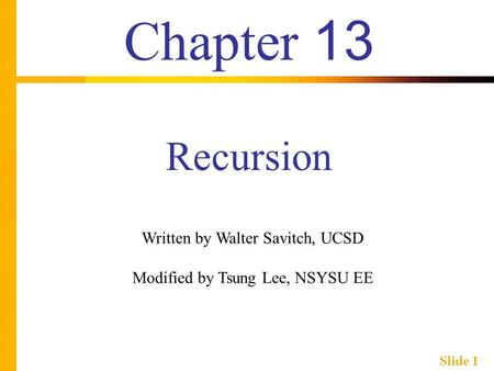 Slide 1 Chapter 13 Recursion Written by Walter Savitch, UCSD Modified by Tsung Lee, NSYSU EE.