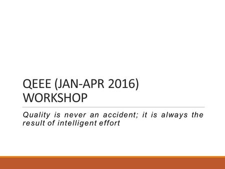 QEEE (JAN-APR 2016) WORKSHOP Quality is never an accident; it is always the result of intelligent effort.