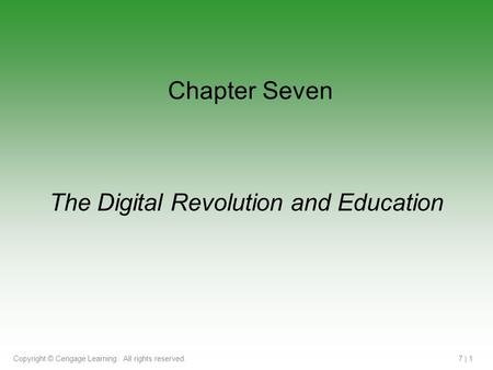 Copyright © Cengage Learning. All rights reserved.7 | 1 The Digital Revolution and Education Chapter Seven.