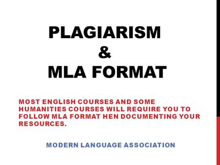 PLAGIARISM & MLA FORMAT MOST ENGLISH COURSES AND SOME HUMANITIES COURSES WILL REQUIRE YOU TO FOLLOW MLA FORMAT HEN DOCUMENTING YOUR RESOURCES. MODERN LANGUAGE.