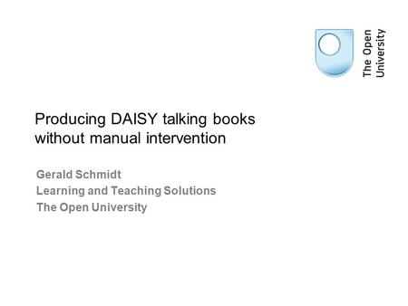 Gerald Schmidt Learning and Teaching Solutions The Open University Producing DAISY talking books without manual intervention.