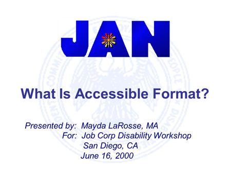 What Is Accessible Format? Presented by: Mayda LaRosse, MA For: Job Corp Disability Workshop San Diego, CA June 16, 2000.