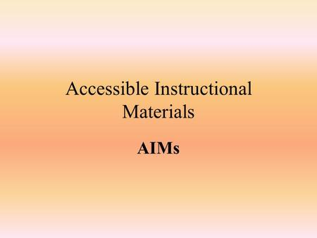 Accessible Instructional Materials AIMs. Accessible Instructional Materials Glossary Check What do these acronyms stand for? AIM AMP APH AU Chaffee Amendment.