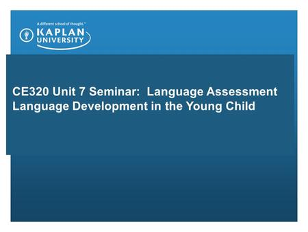 CE320 Unit 7 Seminar: Language Assessment Language Development in the Young Child.